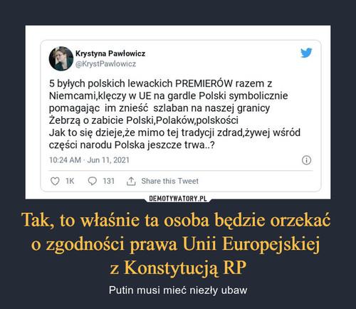 Tak, to właśnie ta osoba będzie orzekać  o zgodności prawa Unii Europejskiej  z Konstytucją RP