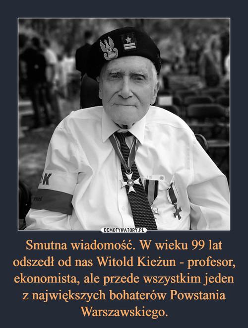 Smutna wiadomość. W wieku 99 lat odszedł od nas Witold Kieżun - profesor, ekonomista, ale przede wszystkim jeden z największych bohaterów Powstania Warszawskiego.