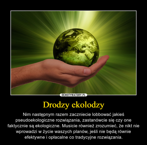 Drodzy ekolodzy – Nim następnym razem zaczniecie lobbować jakieś pseudoekologiczne rozwiązania, zastanówcie się czy one faktycznie są ekologiczne. Musicie również zrozumieć, że nikt nie wprowadzi w życie waszych planów, jeśli nie będą równie efektywne i opłacalne co tradycyjne rozwiązania.