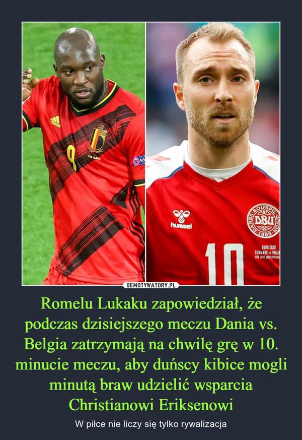 Romelu Lukaku zapowiedział, że podczas dzisiejszego meczu Dania vs. Belgia zatrzymają na chwilę grę w 10. minucie meczu, aby duńscy kibice mogli minutą braw udzielić wsparcia Christianowi Eriksenowi – W piłce nie liczy się tylko rywalizacja