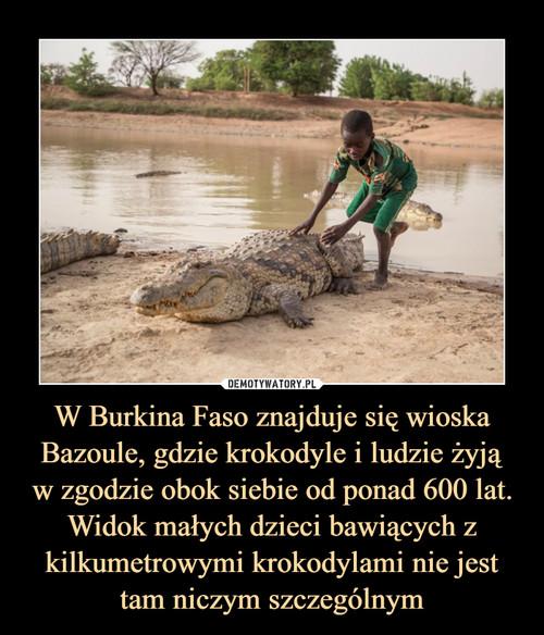 W Burkina Faso znajduje się wioska Bazoule, gdzie krokodyle i ludzie żyją w zgodzie obok siebie od ponad 600 lat. Widok małych dzieci bawiących z kilkumetrowymi krokodylami nie jest tam niczym szczególnym