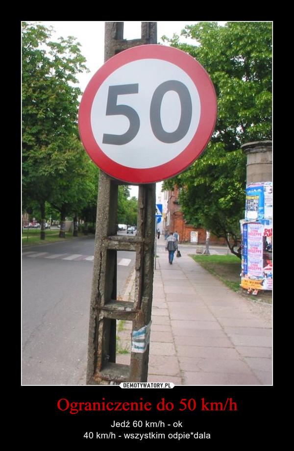 Ograniczenie do 50 km/h – Jedź 60 km/h - ok40 km/h - wszystkim odpie*dala