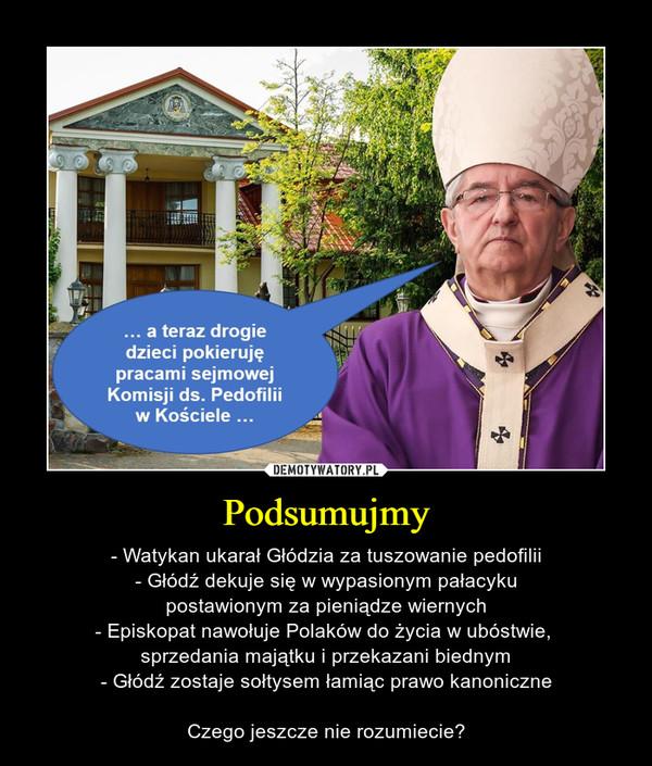 Podsumujmy – - Watykan ukarał Głódzia za tuszowanie pedofilii- Głódź dekuje się w wypasionym pałacykupostawionym za pieniądze wiernych- Episkopat nawołuje Polaków do życia w ubóstwie, sprzedania majątku i przekazani biednym- Głódź zostaje sołtysem łamiąc prawo kanoniczneCzego jeszcze nie rozumiecie? ... a teraz drogiedzieci pokierujępracami sejmowejKomisji ds. Pedofiliiw Kościele ...