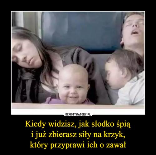 Kiedy widzisz, jak słodko śpią i już zbierasz siły na krzyk, który przyprawi ich o zawał
