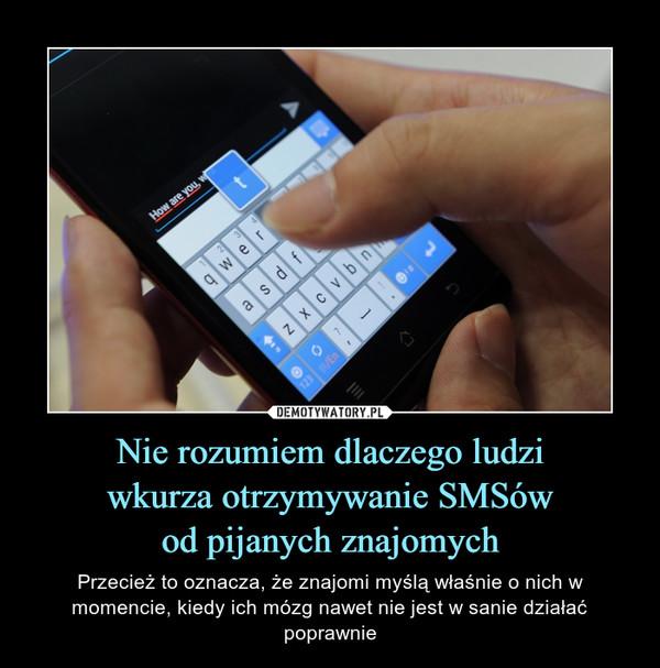 Nie rozumiem dlaczego ludziwkurza otrzymywanie SMSówod pijanych znajomych – Przecież to oznacza, że znajomi myślą właśnie o nich w momencie, kiedy ich mózg nawet nie jest w sanie działać poprawnie