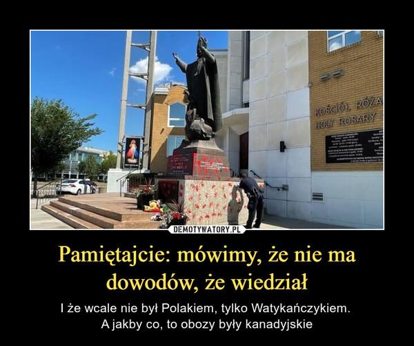 Pamiętajcie: mówimy, że nie ma dowodów, że wiedział – I że wcale nie był Polakiem, tylko Watykańczykiem. A jakby co, to obozy były kanadyjskie
