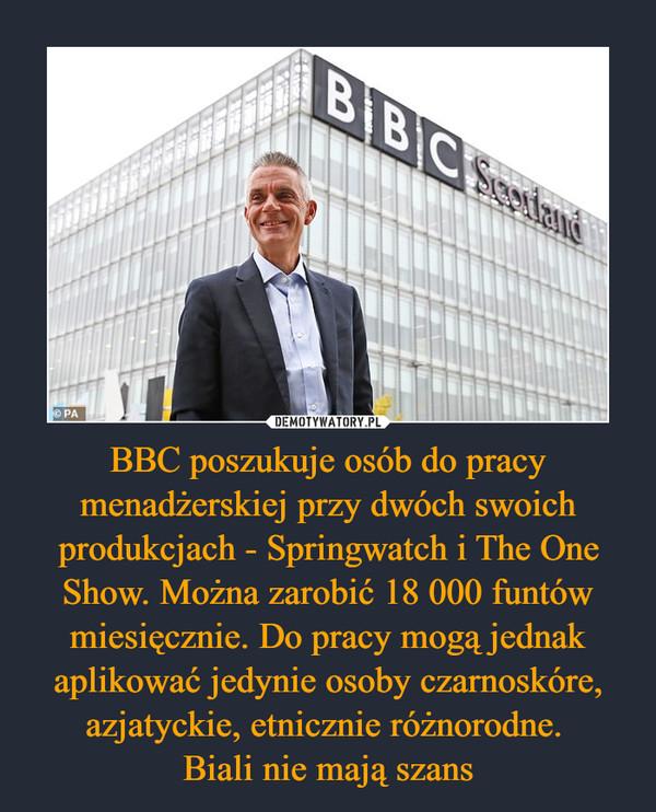 BBC poszukuje osób do pracy menadżerskiej przy dwóch swoich produkcjach - Springwatch i The One Show. Można zarobić 18 000 funtów miesięcznie. Do pracy mogą jednak aplikować jedynie osoby czarnoskóre, azjatyckie, etnicznie różnorodne. Biali nie mają szans –