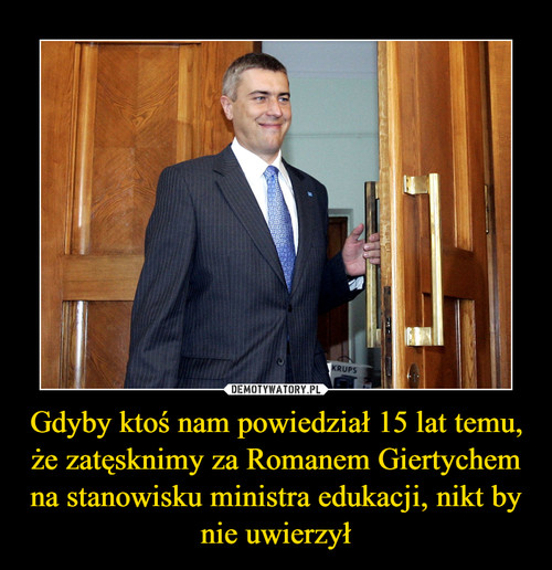 Gdyby ktoś nam powiedział 15 lat temu, że zatęsknimy za Romanem Giertychem na stanowisku ministra edukacji, nikt by nie uwierzył