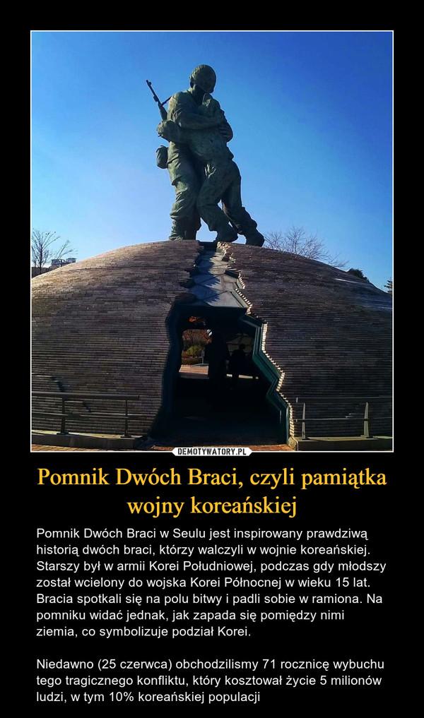 Pomnik Dwóch Braci, czyli pamiątka wojny koreańskiej – Pomnik Dwóch Braci w Seulu jest inspirowany prawdziwą historią dwóch braci, którzy walczyli w wojnie koreańskiej. Starszy był w armii Korei Południowej, podczas gdy młodszy został wcielony do wojska Korei Północnej w wieku 15 lat. Bracia spotkali się na polu bitwy i padli sobie w ramiona. Na pomniku widać jednak, jak zapada się pomiędzy nimi ziemia, co symbolizuje podział Korei.Niedawno (25 czerwca) obchodzilismy 71 rocznicę wybuchu tego tragicznego konfliktu, który kosztował życie 5 milionów ludzi, w tym 10% koreańskiej populacji