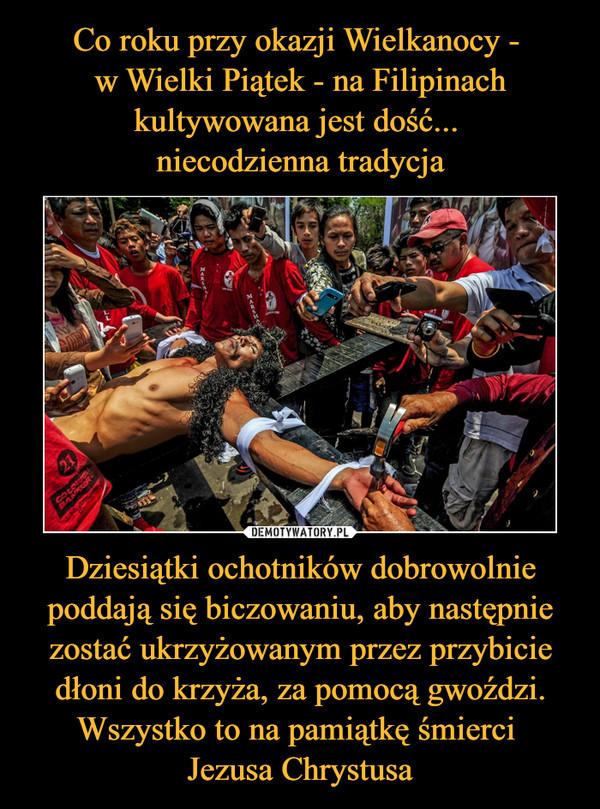 Dziesiątki ochotników dobrowolnie poddają się biczowaniu, aby następnie zostać ukrzyżowanym przez przybicie dłoni do krzyża, za pomocą gwoździ. Wszystko to na pamiątkę śmierci Jezusa Chrystusa –