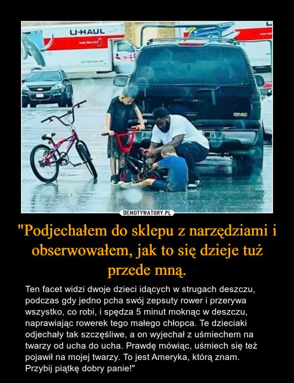 """""""Podjechałem do sklepu z narzędziami i obserwowałem, jak to się dzieje tuż przede mną. – Ten facet widzi dwoje dzieci idących w strugach deszczu, podczas gdy jedno pcha swój zepsuty rower i przerywa wszystko, co robi, i spędza 5 minut moknąc w deszczu, naprawiając rowerek tego małego chłopca. Te dzieciaki odjechały tak szczęśliwe, a on wyjechał z uśmiechem na twarzy od ucha do ucha. Prawdę mówiąc, uśmiech się też pojawił na mojej twarzy. To jest Ameryka, którą znam. Przybij piątkę dobry panie!"""""""