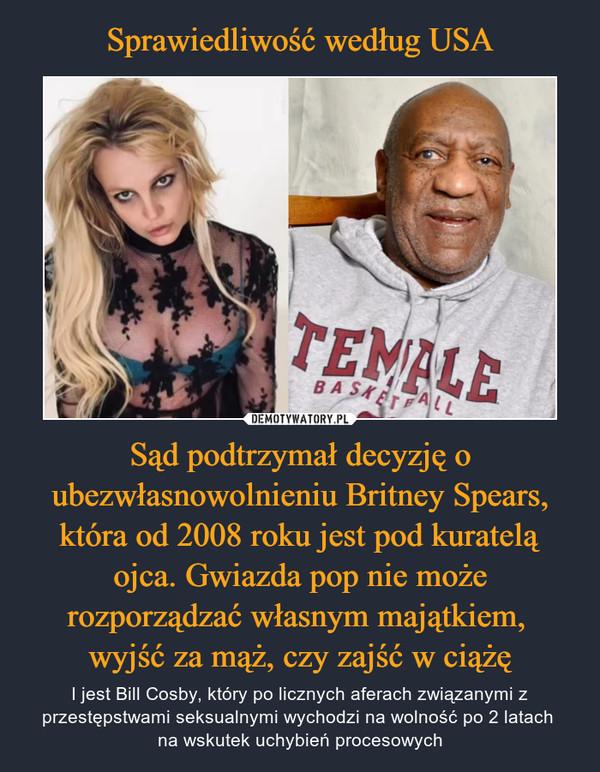 Sprawiedliwość według USA Sąd podtrzymał decyzję o ubezwłasnowolnieniu Britney Spears, która od 2008 roku jest pod kuratelą ojca. Gwiazda pop nie może rozporządzać własnym majątkiem,  wyjść za mąż, czy zajść w ciążę