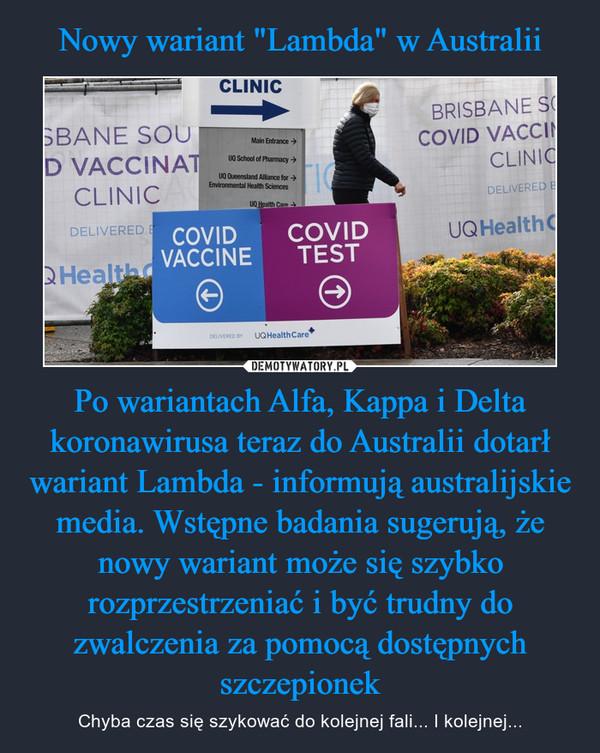 Po wariantach Alfa, Kappa i Delta koronawirusa teraz do Australii dotarł wariant Lambda - informują australijskie media. Wstępne badania sugerują, że nowy wariant może się szybko rozprzestrzeniać i być trudny do zwalczenia za pomocą dostępnych szczepionek – Chyba czas się szykować do kolejnej fali... I kolejnej...