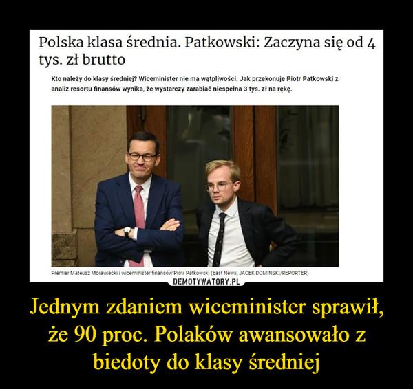 Jednym zdaniem wiceminister sprawił, że 90 proc. Polaków awansowało z biedoty do klasy średniej –