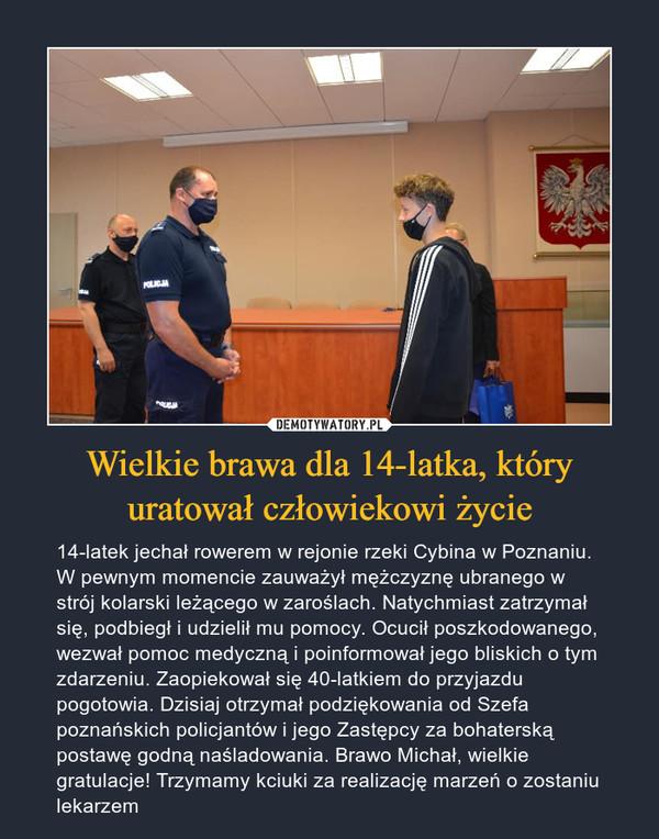 Wielkie brawa dla 14-latka, który uratował człowiekowi życie – 14-latek jechał rowerem w rejonie rzeki Cybina w Poznaniu. W pewnym momencie zauważył mężczyznę ubranego w strój kolarski leżącego w zaroślach. Natychmiast zatrzymał się, podbiegł i udzielił mu pomocy. Ocucił poszkodowanego, wezwał pomoc medyczną i poinformował jego bliskich o tym zdarzeniu. Zaopiekował się 40-latkiem do przyjazdu pogotowia. Dzisiaj otrzymał podziękowania od Szefa poznańskich policjantów i jego Zastępcy za bohaterską postawę godną naśladowania. Brawo Michał, wielkie gratulacje! Trzymamy kciuki za realizację marzeń o zostaniu lekarzem