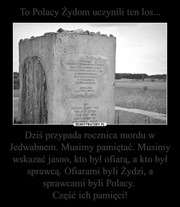 Dziś przypada rocznica mordu w Jedwabnem. Musimy pamiętać. Musimy wskazać jasno, kto był ofiarą, a kto był sprawcą. Ofiarami byli Żydzi, a sprawcami byli Polacy. Część ich pamięci! –