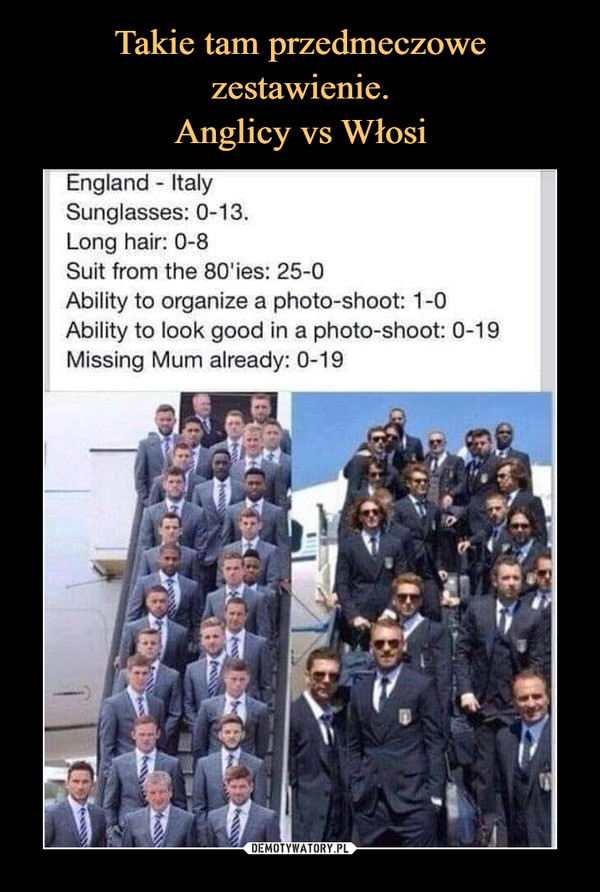 –  England ItalySunglasses: 0-13.Long hair: 0-8Suit from the 80'ies: 25-0Ability to organize a photo-shoot: 1-0Ability to look good in a photo-shoot: 0-19Missing Mum already: 0-19