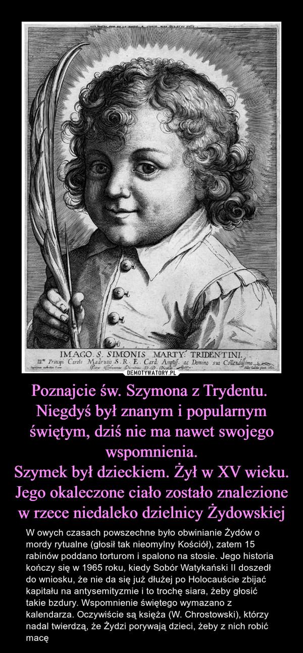 Poznajcie św. Szymona z Trydentu. Niegdyś był znanym i popularnym świętym, dziś nie ma nawet swojego wspomnienia.Szymek był dzieckiem. Żył w XV wieku. Jego okaleczone ciało zostało znalezione w rzece niedaleko dzielnicy Żydowskiej – W owych czasach powszechne było obwinianie Żydów o mordy rytualne (głosił tak nieomylny Kościół), zatem 15 rabinów poddano torturom i spalono na stosie. Jego historia kończy się w 1965 roku, kiedy Sobór Watykański II doszedł do wniosku, że nie da się już dłużej po Holocauście zbijać kapitału na antysemityzmie i to trochę siara, żeby głosić takie bzdury. Wspomnienie świętego wymazano z kalendarza. Oczywiście są księża (W. Chrostowski), którzy nadal twierdzą, że Żydzi porywają dzieci, żeby z nich robić macę