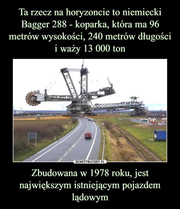 Zbudowana w 1978 roku, jest największym istniejącym pojazdem lądowym –