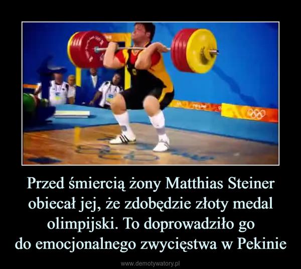 Przed śmiercią żony Matthias Steiner obiecał jej, że zdobędzie złoty medal olimpijski. To doprowadziło godo emocjonalnego zwycięstwa w Pekinie –