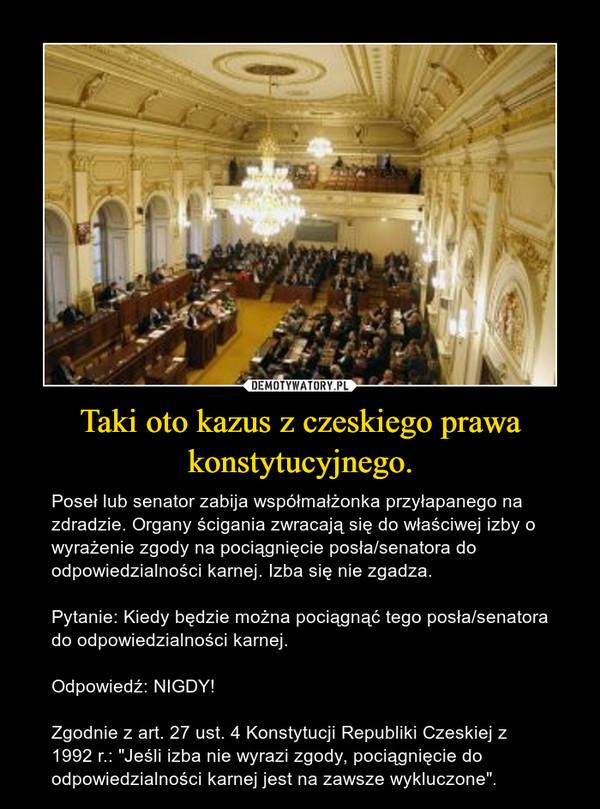 """Taki oto kazus z czeskiego prawa konstytucyjnego. – Poseł lub senator zabija współmałżonka przyłapanego na zdradzie. Organy ścigania zwracają się do właściwej izby o wyrażenie zgody na pociągnięcie posła/senatora do odpowiedzialności karnej. Izba się nie zgadza.Pytanie: Kiedy będzie można pociągnąć tego posła/senatora do odpowiedzialności karnej.Odpowiedź: NIGDY!Zgodnie z art. 27 ust. 4 Konstytucji Republiki Czeskiej z 1992 r.: """"Jeśli izba nie wyrazi zgody, pociągnięcie do odpowiedzialności karnej jest na zawsze wykluczone""""."""