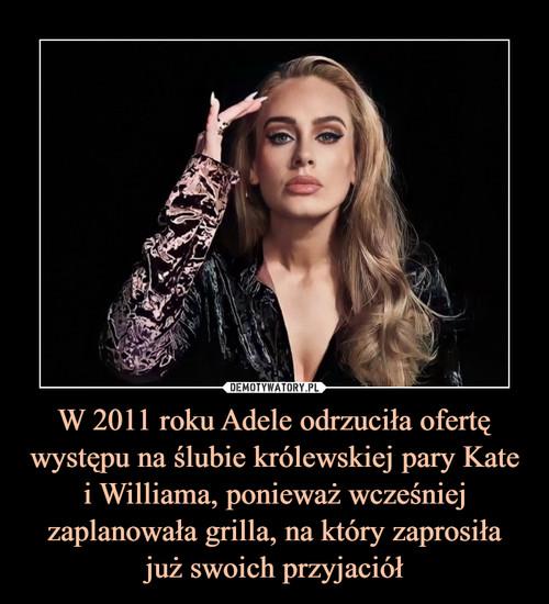 W 2011 roku Adele odrzuciła ofertę występu na ślubie królewskiej pary Kate i Williama, ponieważ wcześniej zaplanowała grilla, na który zaprosiła już swoich przyjaciół