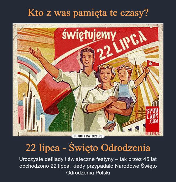 22 lipca - Święto Odrodzenia – Uroczyste defilady i świąteczne festyny – tak przez 45 lat obchodzono 22 lipca, kiedy przypadało Narodowe Święto Odrodzenia Polski