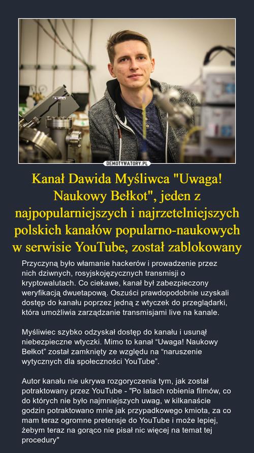 """Kanał Dawida Myśliwca """"Uwaga! Naukowy Bełkot"""", jeden z najpopularniejszych i najrzetelniejszych polskich kanałów popularno-naukowych w serwisie YouTube, został zablokowany"""