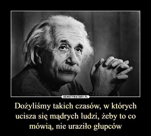 Dożyliśmy takich czasów, w których ucisza się mądrych ludzi, żeby to co mówią, nie uraziło głupców –