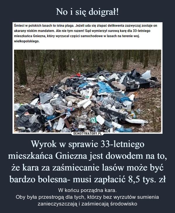 Wyrok w sprawie 33-letniego mieszkańca Gniezna jest dowodem na to, że kara za zaśmiecanie lasów może być bardzo bolesna- musi zapłacić 8,5 tys. zł – W końcu porządna kara.Oby była przestrogą dla tych, którzy bez wyrzutów sumienia zanieczyszczają i zaśmiecają środowisko