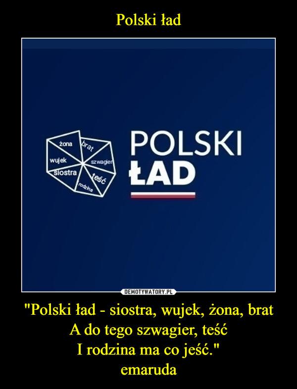 """""""Polski ład - siostra, wujek, żona, bratA do tego szwagier, teśćI rodzina ma co jeść.""""emaruda –"""
