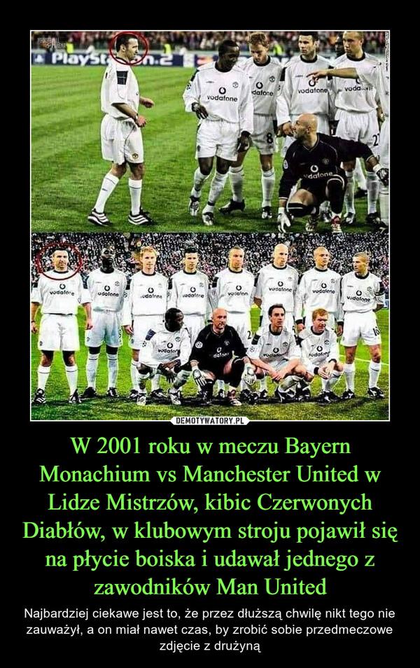 W 2001 roku w meczu Bayern Monachium vs Manchester United w Lidze Mistrzów, kibic Czerwonych Diabłów, w klubowym stroju pojawił się na płycie boiska i udawał jednego z zawodników Man United – Najbardziej ciekawe jest to, że przez dłuższą chwilę nikt tego nie zauważył, a on miał nawet czas, by zrobić sobie przedmeczowe zdjęcie z drużyną