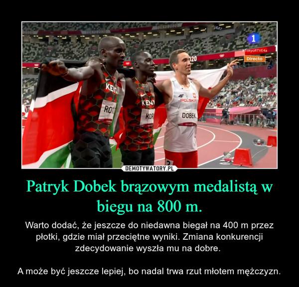 Patryk Dobek brązowym medalistą w biegu na 800 m. – Warto dodać, że jeszcze do niedawna biegał na 400 m przez płotki, gdzie miał przeciętne wyniki. Zmiana konkurencji zdecydowanie wyszła mu na dobre. A może być jeszcze lepiej, bo nadal trwa rzut młotem mężczyzn.