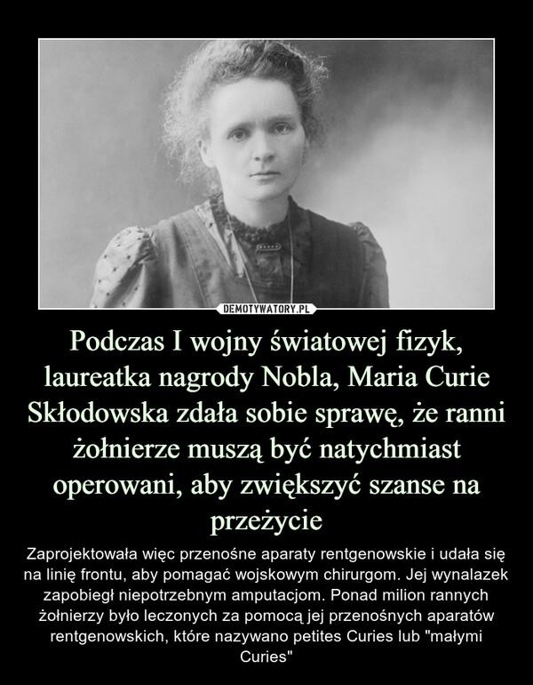 """Podczas I wojny światowej fizyk, laureatka nagrody Nobla, Maria Curie Skłodowska zdała sobie sprawę, że ranni żołnierze muszą być natychmiast operowani, aby zwiększyć szanse na przeżycie – Zaprojektowała więc przenośne aparaty rentgenowskie i udała się na linię frontu, aby pomagać wojskowym chirurgom. Jej wynalazek zapobiegł niepotrzebnym amputacjom. Ponad milion rannych żołnierzy było leczonych za pomocą jej przenośnych aparatów rentgenowskich, które nazywano petites Curies lub """"małymi Curies"""""""