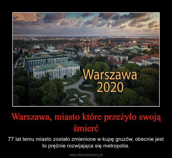 Warszawa, miasto które przeżyło swoją śmierć – 77 lat temu miasto zostało zmienione w kupę gruzów, obecnie jest to prężnie rozwijająca się metropolia.