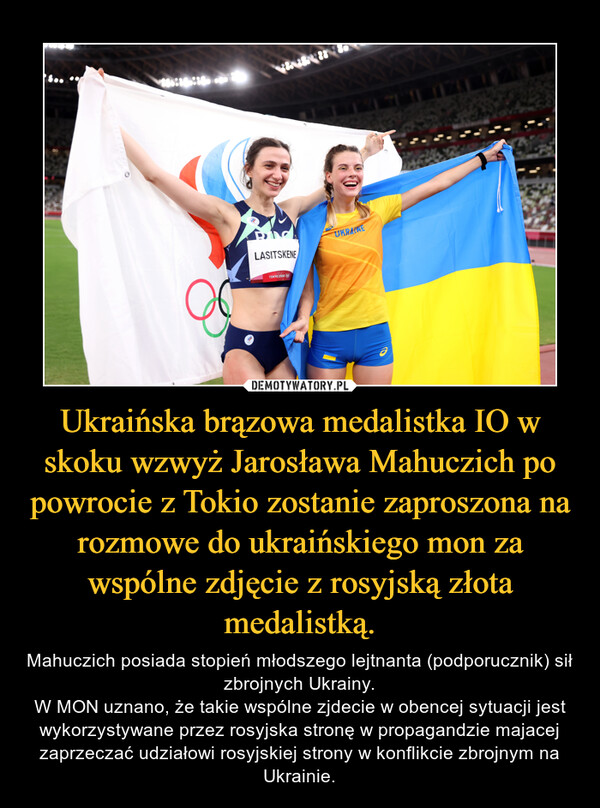 Ukraińska brązowa medalistka IO w skoku wzwyż Jarosława Mahuczich po powrocie z Tokio zostanie zaproszona na rozmowe do ukraińskiego mon za wspólne zdjęcie z rosyjską złota medalistką. – Mahuczich posiada stopień młodszego lejtnanta (podporucznik) sił zbrojnych Ukrainy.W MON uznano, że takie wspólne zjdecie w obencej sytuacji jest wykorzystywane przez rosyjska stronę w propagandzie majacej zaprzeczać udziałowi rosyjskiej strony w konflikcie zbrojnym na Ukrainie.