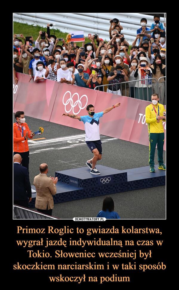 Primoz Roglic to gwiazda kolarstwa, wygrał jazdę indywidualną na czas w Tokio. Słoweniec wcześniej był skoczkiem narciarskim i w taki sposób wskoczył na podium –