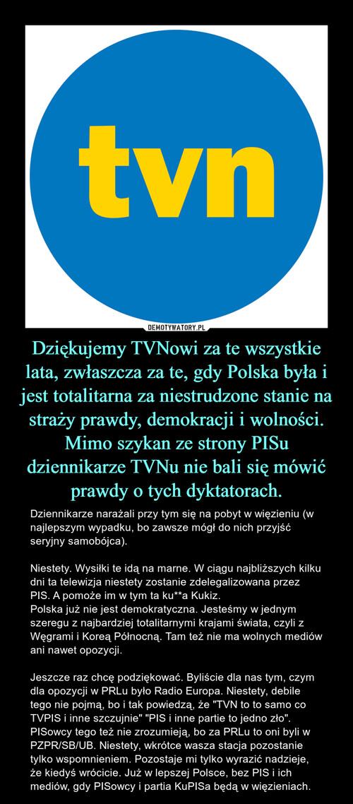 Dziękujemy TVNowi za te wszystkie lata, zwłaszcza za te, gdy Polska była i jest totalitarna za niestrudzone stanie na straży prawdy, demokracji i wolności. Mimo szykan ze strony PISu dziennikarze TVNu nie bali się mówić prawdy o tych dyktatorach.