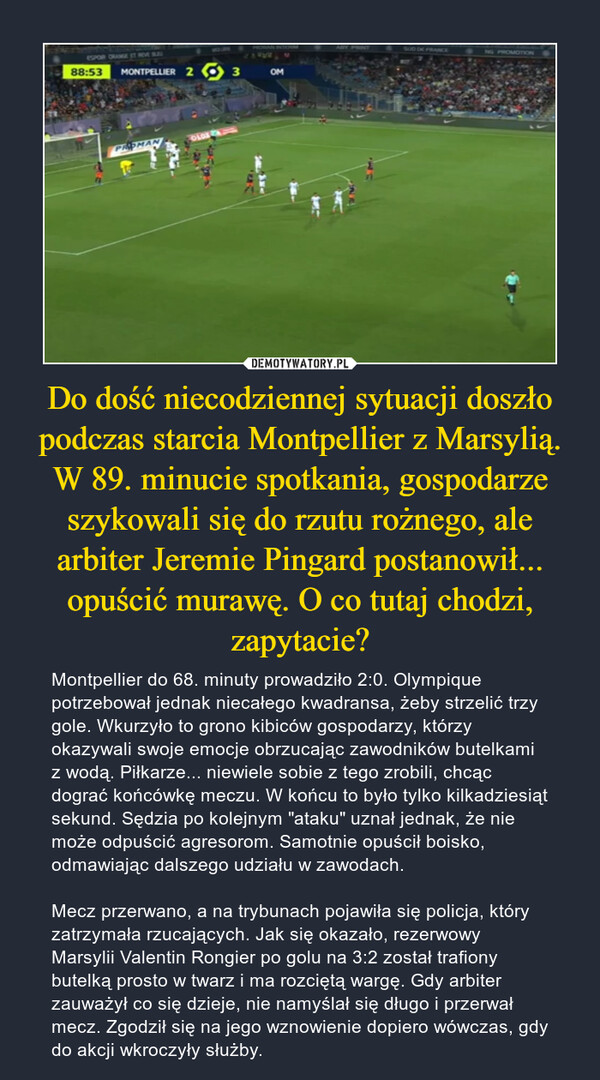 """Do dość niecodziennej sytuacji doszło podczas starcia Montpellier z Marsylią. W 89. minucie spotkania, gospodarze szykowali się do rzutu rożnego, ale arbiter Jeremie Pingard postanowił... opuścić murawę. O co tutaj chodzi, zapytacie? – Montpellier do 68. minuty prowadziło 2:0. Olympique potrzebował jednak niecałego kwadransa, żeby strzelić trzy gole. Wkurzyło to grono kibiców gospodarzy, którzy okazywali swoje emocje obrzucając zawodników butelkami z wodą. Piłkarze... niewiele sobie z tego zrobili, chcąc dograć końcówkę meczu. W końcu to było tylko kilkadziesiąt sekund. Sędzia po kolejnym """"ataku"""" uznał jednak, że nie może odpuścić agresorom. Samotnie opuścił boisko, odmawiając dalszego udziału w zawodach.Mecz przerwano, a na trybunach pojawiła się policja, który zatrzymała rzucających. Jak się okazało, rezerwowy Marsylii Valentin Rongier po golu na 3:2 został trafiony butelką prosto w twarz i ma rozciętą wargę. Gdy arbiter zauważył co się dzieje, nie namyślał się długo i przerwał mecz. Zgodził się na jego wznowienie dopiero wówczas, gdy do akcji wkroczyły służby."""