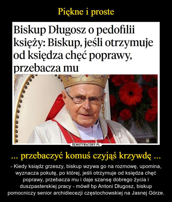 ... przebaczyć komuś czyjąś krzywdę ... – - Kiedy ksiądz grzeszy, biskup wzywa go na rozmowę, upomina, wyznacza pokutę, po której, jeśli otrzymuje od księdza chęć poprawy, przebacza mu i daje szansę dobrego życia i duszpasterskiej pracy - mówił bp Antoni Długosz, biskup pomocniczy senior archidiecezji częstochowskiej na Jasnej Górze.