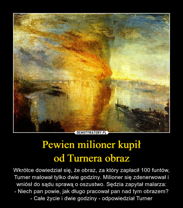 Pewien milioner kupiłod Turnera obraz – Wkrótce dowiedział się, że obraz, za który zapłacił 100 funtów, Turner malował tylko dwie godziny. Milioner się zdenerwował i wniósł do sądu sprawą o oszustwo. Sędzia zapytał malarza:- Niech pan powie, jak długo pracował pan nad tym obrazem?- Całe życie i dwie godziny - odpowiedział Turner