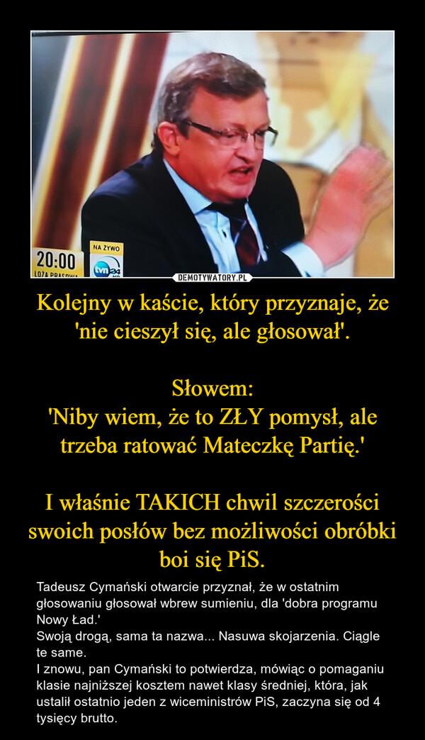 Kolejny w kaście, który przyznaje, że'nie cieszył się, ale głosował'.Słowem:'Niby wiem, że to ZŁY pomysł, ale trzeba ratować Mateczkę Partię.'I właśnie TAKICH chwil szczerości swoich posłów bez możliwości obróbki boi się PiS. – Tadeusz Cymański otwarcie przyznał, że w ostatnim głosowaniu głosował wbrew sumieniu, dla 'dobra programu Nowy Ład.'Swoją drogą, sama ta nazwa... Nasuwa skojarzenia. Ciągle te same.I znowu, pan Cymański to potwierdza, mówiąc o pomaganiu klasie najniższej kosztem nawet klasy średniej, która, jak ustalił ostatnio jeden z wiceministrów PiS, zaczyna się od 4 tysięcy brutto.