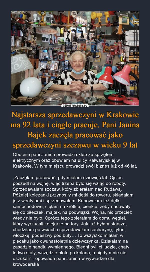 """Najstarsza sprzedawczyni w Krakowie ma 92 lata i ciągle pracuje. Pani Janina Bajek zaczęła pracować jako sprzedawczyni szczawu w wieku 9 lat – Obecnie pani Janina prowadzi sklep ze sprzętem elektrycznym oraz obuwiem na ulicy Kalwaryjskiej w Krakowie. W tym miejscu prowadzi swój biznes już od 46 lat.""""Zaczęłam pracować, gdy miałam dziewięć lat. Ojciec poszedł na wojnę, więc trzeba było się wziąć do roboty. Sprzedawałam szczaw, który zbierałam nad Rudawą. Później koleżanki przynosiły mi dętki do roweru, składałam je z wentylami i sprzedawałam. Kupowałam też dętki samochodowe, cięłam na krótkie, cienkie, żeby nadawały się do piłeczek, majtek, na podwiązki. Wojna, nic przecież wtedy nie było. Oprócz tego zbierałam do domu węgiel, który wyrzucali kolejarze na tory. Jak już byłam starsza, chodziłam po wsiach i sprzedawałam sacharynę, tytoń, włóczkę, podeszwy pod buty… To wszystko miałam w plecaku jako dwunastoletnia dziewczynka. Działałam na zasadzie handlu wymiennego. Biedni byli ci ludzie, chaty ledwo stały, wszędzie błoto po kolana, a nigdy mnie nie oszukali"""" - opowiada pani Janina w wywiadzie dla krowoderska"""
