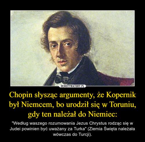 Chopin słysząc argumenty, że Kopernik był Niemcem, bo urodził się w Toruniu, gdy ten należał do Niemiec: