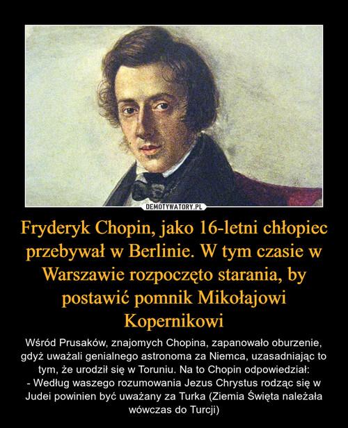 Fryderyk Chopin, jako 16-letni chłopiec przebywał w Berlinie. W tym czasie w Warszawie rozpoczęto starania, by postawić pomnik Mikołajowi Kopernikowi