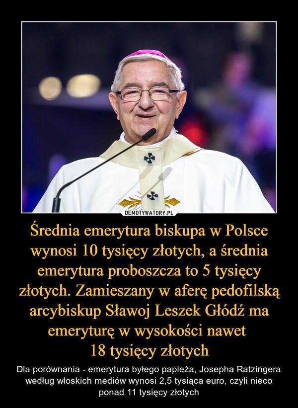 Średnia emerytura biskupa w Polsce wynosi 10 tysięcy złotych, a średnia emerytura proboszcza to 5 tysięcy złotych. Zamieszany w aferę pedofilską arcybiskup Sławoj Leszek Głódź ma emeryturę w wysokości nawet 18 tysięcy złotych – Dla porównania - emerytura byłego papieża, Josepha Ratzingera według włoskich mediów wynosi 2,5 tysiąca euro, czyli nieco ponad 11 tysięcy złotych