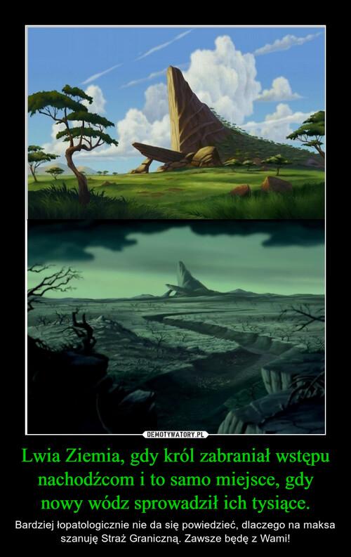 Lwia Ziemia, gdy król zabraniał wstępu nachodźcom i to samo miejsce, gdy nowy wódz sprowadził ich tysiące.