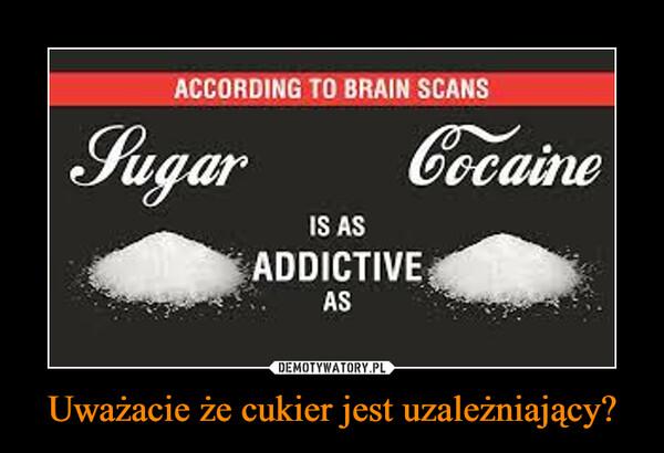 Uważacie że cukier jest uzależniający? –