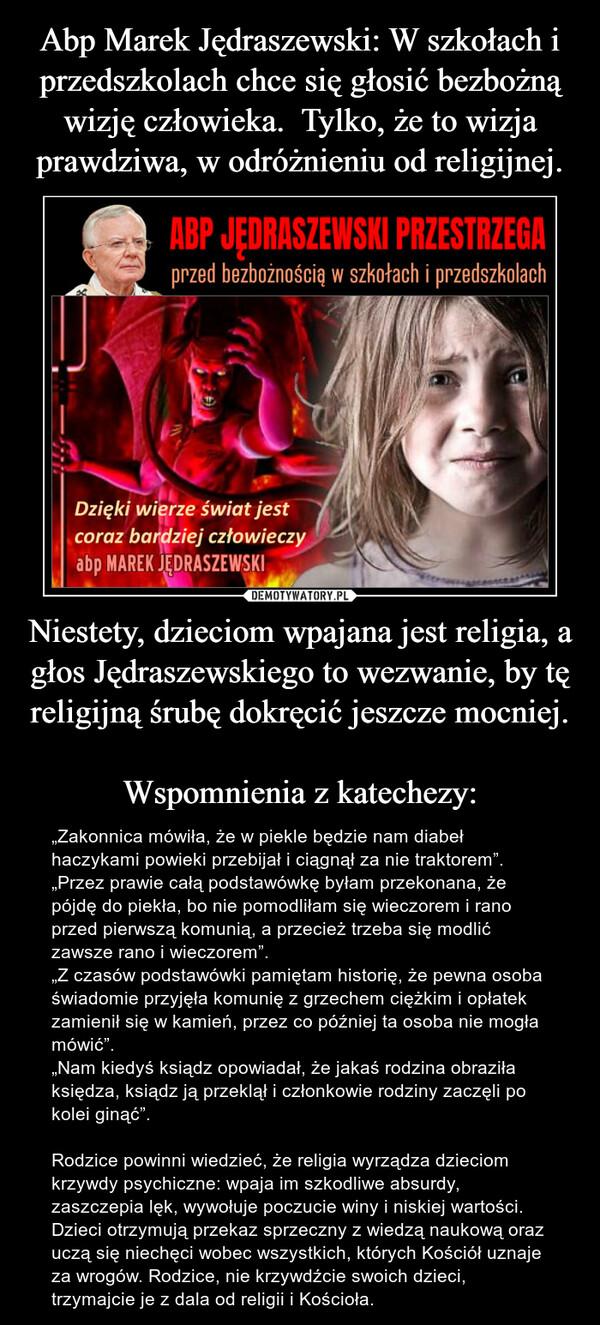 """Niestety, dzieciom wpajana jest religia, a głos Jędraszewskiego to wezwanie, by tę religijną śrubę dokręcić jeszcze mocniej. Wspomnienia z katechezy: – """"Zakonnica mówiła, że w piekle będzie nam diabeł haczykami powieki przebijał i ciągnął za nie traktorem"""".""""Przez prawie całą podstawówkę byłam przekonana, że pójdę do piekła, bo nie pomodliłam się wieczorem i rano przed pierwszą komunią, a przecież trzeba się modlić zawsze rano i wieczorem"""".""""Z czasów podstawówki pamiętam historię, że pewna osoba świadomie przyjęła komunię z grzechem ciężkim i opłatek zamienił się w kamień, przez co później ta osoba nie mogła mówić"""".""""Nam kiedyś ksiądz opowiadał, że jakaś rodzina obraziła księdza, ksiądz ją przeklął i członkowie rodziny zaczęli po kolei ginąć"""".  Rodzice powinni wiedzieć, że religia wyrządza dzieciom krzywdy psychiczne: wpaja im szkodliwe absurdy, zaszczepia lęk, wywołuje poczucie winy i niskiej wartości. Dzieci otrzymują przekaz sprzeczny z wiedzą naukową oraz uczą się niechęci wobec wszystkich, których Kościół uznaje za wrogów. Rodzice, nie krzywdźcie swoich dzieci, trzymajcie je z dala od religii i Kościoła."""