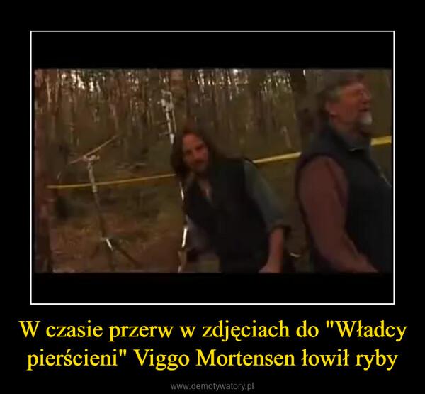 """W czasie przerw w zdjęciach do """"Władcy pierścieni"""" Viggo Mortensen łowił ryby –"""